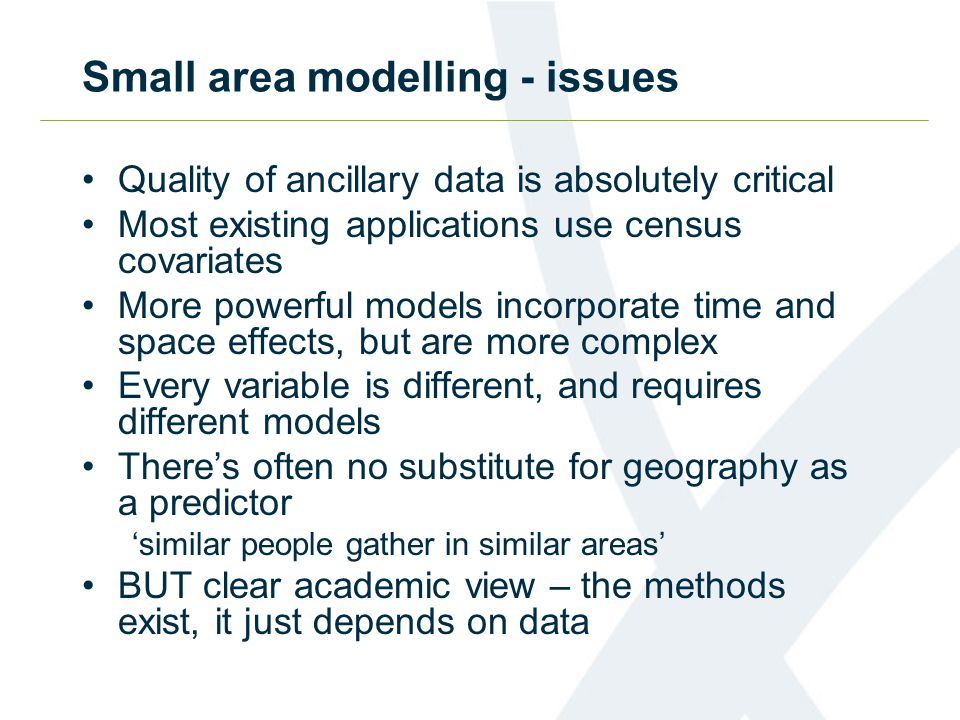 Small area modelling - issues Quality of ancillary data is absolutely critical Most existing applications use census covariates More powerful models i