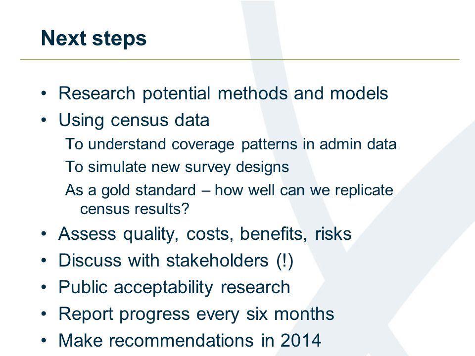 Next steps Research potential methods and models Using census data To understand coverage patterns in admin data To simulate new survey designs As a g