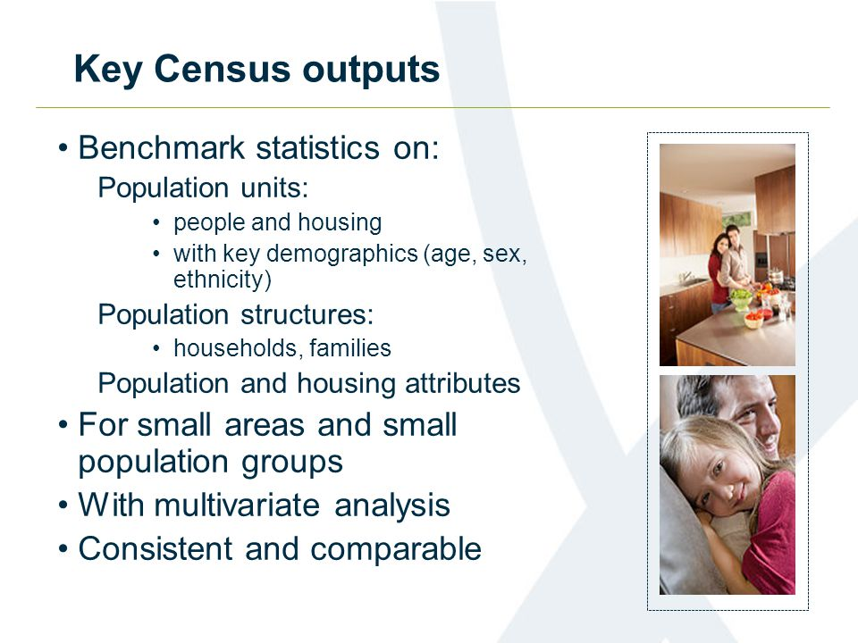 Key Census outputs Benchmark statistics on: Population units: people and housing with key demographics (age, sex, ethnicity) Population structures: ho