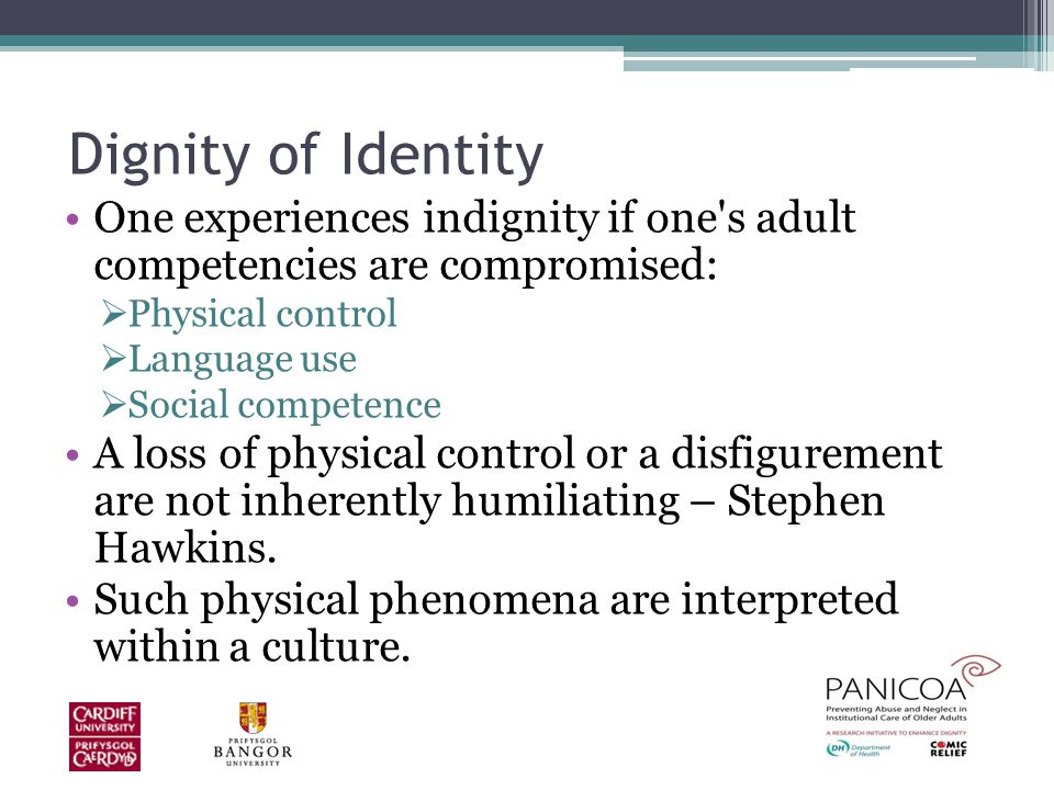 Dignity of Identity One experiences indignity if one s adult competencies are compromised:  Physical control  Language use  Social competence A loss of physical control or a disfigurement are not inherently humiliating – Stephen Hawkins.