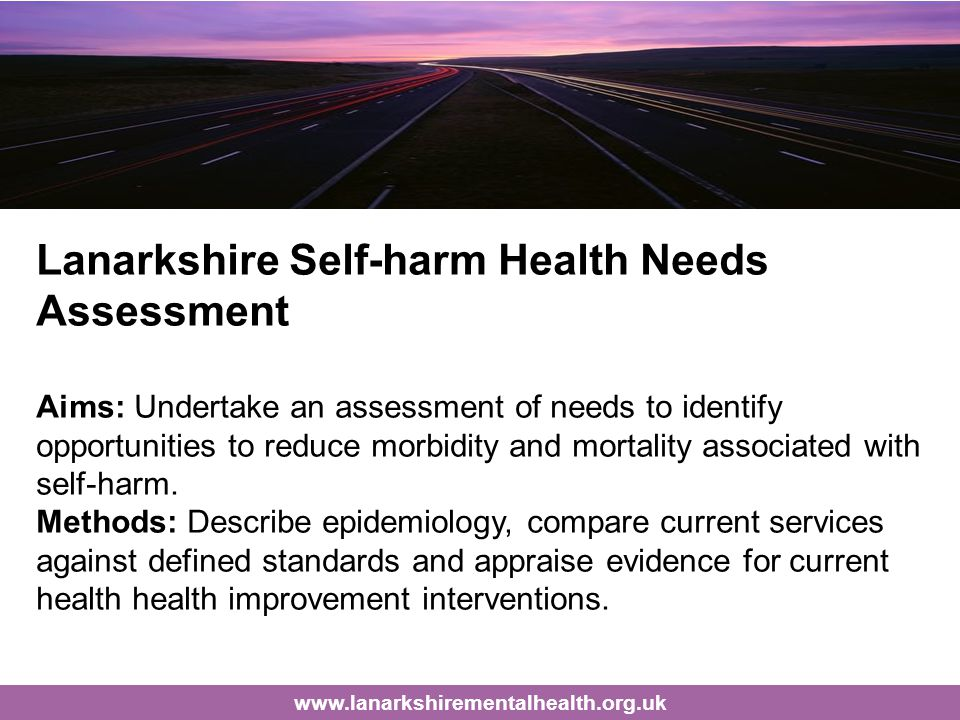 Lanarkshire Self-harm Health Needs Assessment Aims: Undertake an assessment of needs to identify opportunities to reduce morbidity and mortality associated with self-harm.