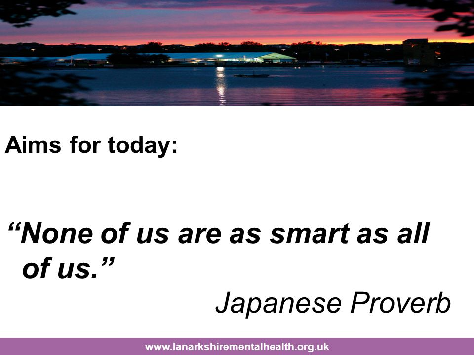 Aims for today: None of us are as smart as all of us. Japanese Proverb www.lanarkshirementalhealth.org.uk