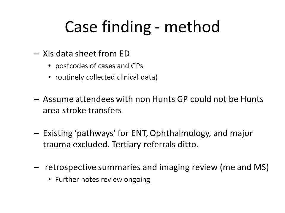 Case finding - method – Xls data sheet from ED postcodes of cases and GPs routinely collected clinical data) – Assume attendees with non Hunts GP could not be Hunts area stroke transfers – Existing 'pathways' for ENT, Ophthalmology, and major trauma excluded.
