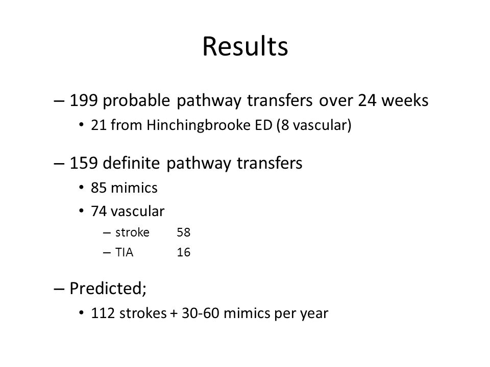 Results – 199 probable pathway transfers over 24 weeks 21 from Hinchingbrooke ED (8 vascular) – 159 definite pathway transfers 85 mimics 74 vascular – stroke 58 – TIA 16 – Predicted; 112 strokes + 30-60 mimics per year