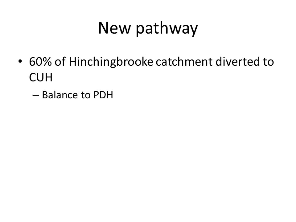 New pathway 60% of Hinchingbrooke catchment diverted to CUH – Balance to PDH