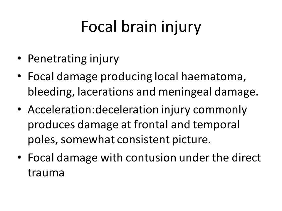 Focal brain injury Penetrating injury Focal damage producing local haematoma, bleeding, lacerations and meningeal damage. Acceleration:deceleration in