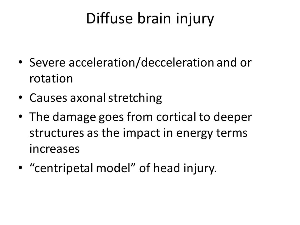 Diffuse brain injury Severe acceleration/decceleration and or rotation Causes axonal stretching The damage goes from cortical to deeper structures as