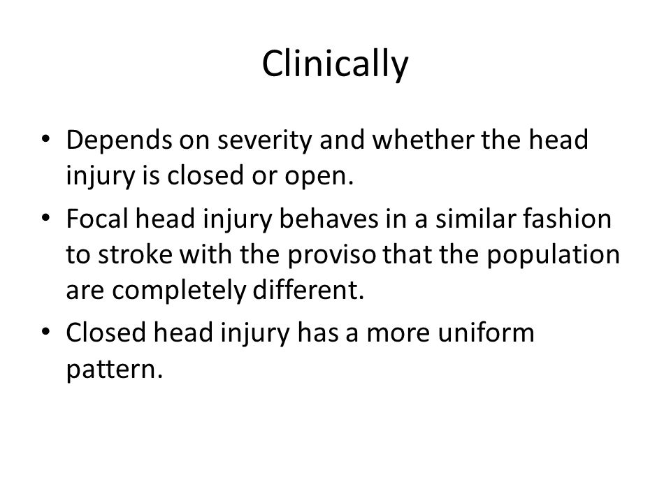 Clinically Depends on severity and whether the head injury is closed or open. Focal head injury behaves in a similar fashion to stroke with the provis
