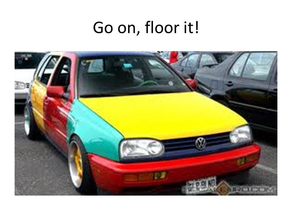 Go on, floor it!