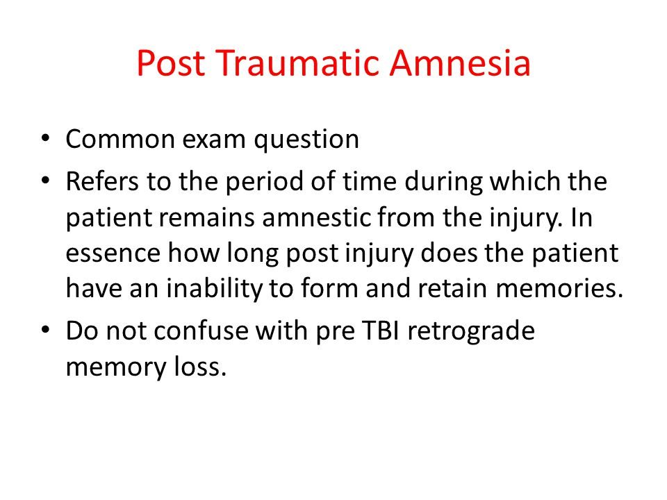 Post Traumatic Amnesia Common exam question Refers to the period of time during which the patient remains amnestic from the injury. In essence how lon
