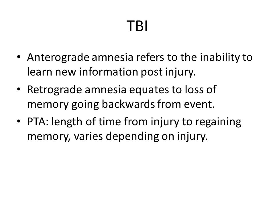 TBI Anterograde amnesia refers to the inability to learn new information post injury. Retrograde amnesia equates to loss of memory going backwards fro