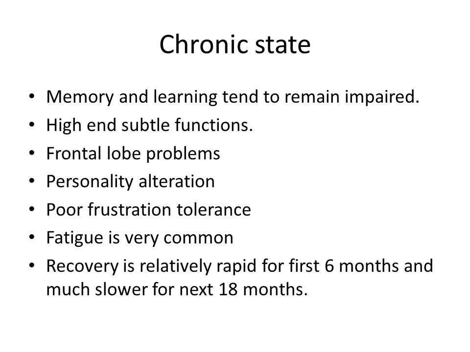 Chronic state Memory and learning tend to remain impaired. High end subtle functions. Frontal lobe problems Personality alteration Poor frustration to