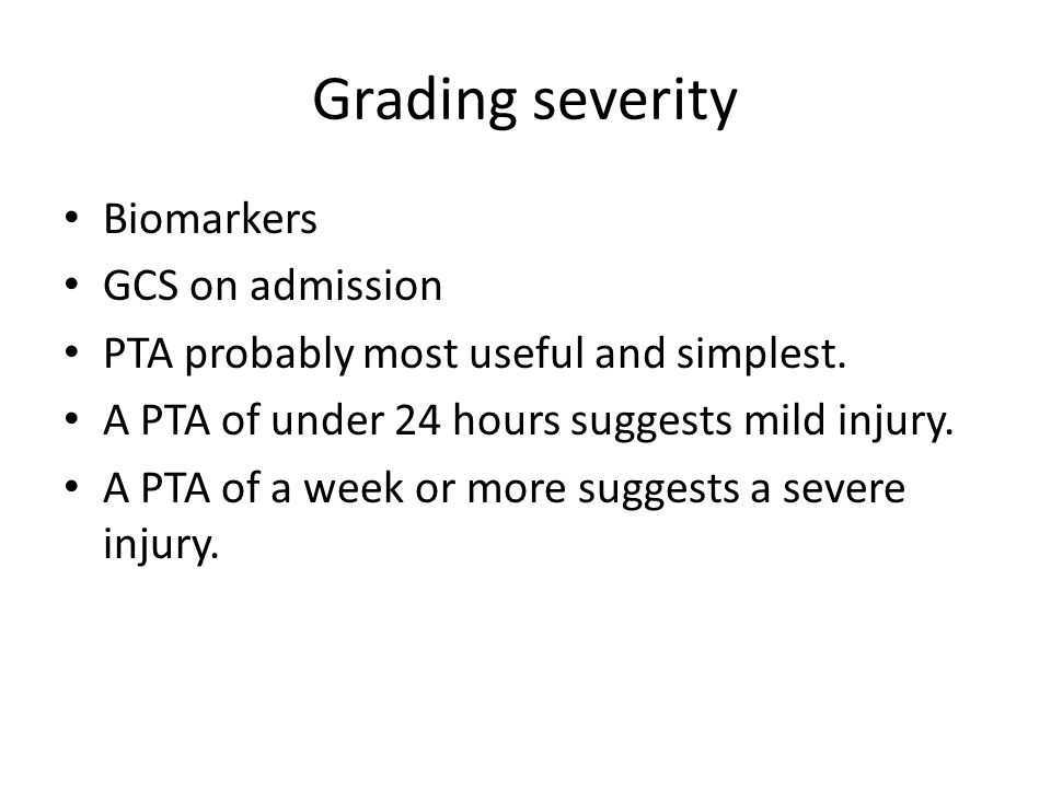 Grading severity Biomarkers GCS on admission PTA probably most useful and simplest. A PTA of under 24 hours suggests mild injury. A PTA of a week or m