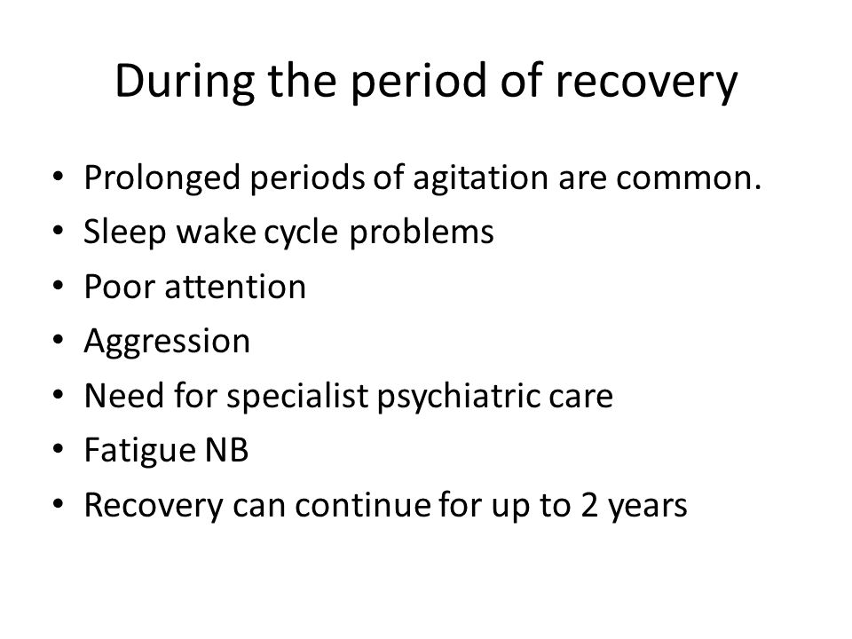 During the period of recovery Prolonged periods of agitation are common. Sleep wake cycle problems Poor attention Aggression Need for specialist psych