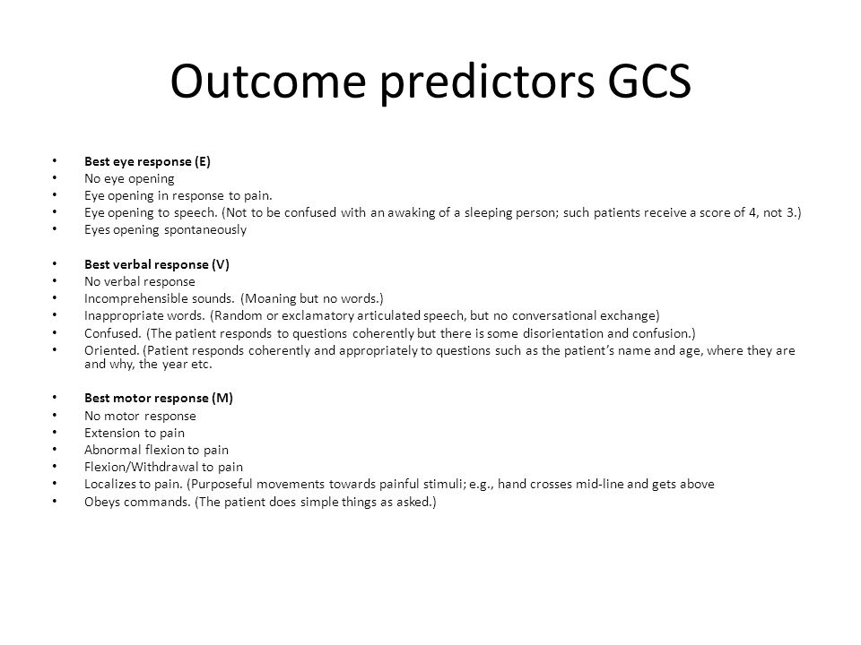 Outcome predictors GCS Best eye response (E) No eye opening Eye opening in response to pain. Eye opening to speech. (Not to be confused with an awakin