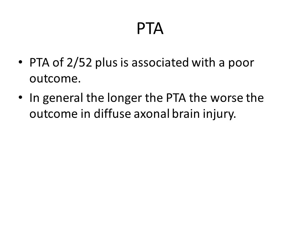 PTA PTA of 2/52 plus is associated with a poor outcome. In general the longer the PTA the worse the outcome in diffuse axonal brain injury.