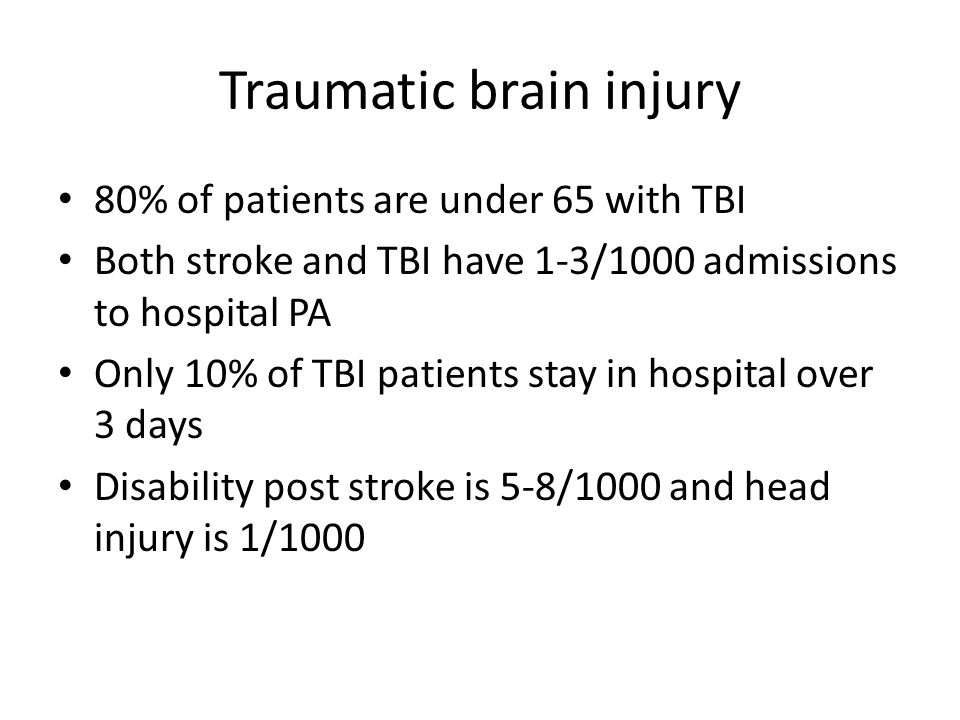 Traumatic brain injury 80% of patients are under 65 with TBI Both stroke and TBI have 1-3/1000 admissions to hospital PA Only 10% of TBI patients stay