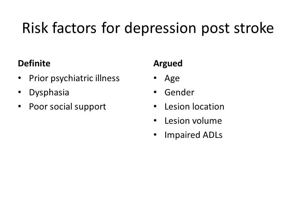 Risk factors for depression post stroke Definite Prior psychiatric illness Dysphasia Poor social support Argued Age Gender Lesion location Lesion volu