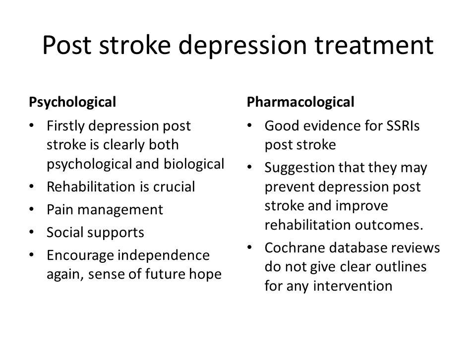 Post stroke depression treatment Psychological Firstly depression post stroke is clearly both psychological and biological Rehabilitation is crucial P