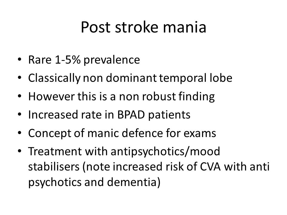 Post stroke mania Rare 1-5% prevalence Classically non dominant temporal lobe However this is a non robust finding Increased rate in BPAD patients Con