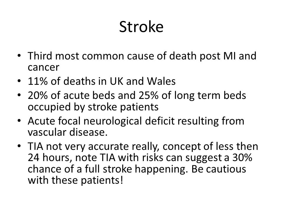Stroke Third most common cause of death post MI and cancer 11% of deaths in UK and Wales 20% of acute beds and 25% of long term beds occupied by strok