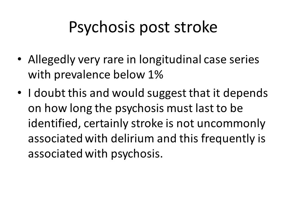 Psychosis post stroke Allegedly very rare in longitudinal case series with prevalence below 1% I doubt this and would suggest that it depends on how l