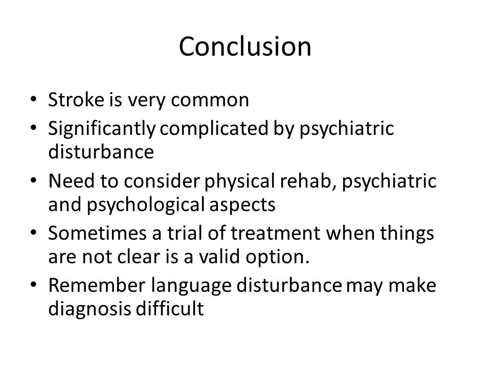 Conclusion Stroke is very common Significantly complicated by psychiatric disturbance Need to consider physical rehab, psychiatric and psychological a