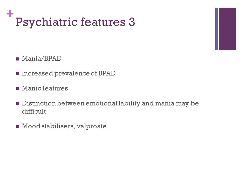 + Psychiatric features 3 Mania/BPAD Increased prevalence of BPAD Manic features Distinction between emotional lability and mania may be difficult Mood stabilisers, valproate.