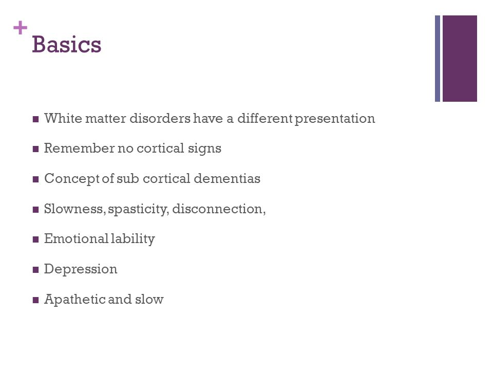 + Basics White matter disorders have a different presentation Remember no cortical signs Concept of sub cortical dementias Slowness, spasticity, disconnection, Emotional lability Depression Apathetic and slow