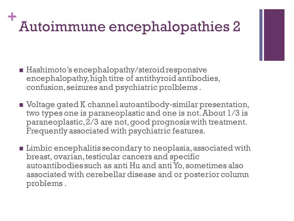 + Autoimmune encephalopathies 2 Hashimoto's encephalopathy/steroid responsive encephalopathy, high titre of antithyroid antibodies, confusion, seizures and psychiatric prolblems.