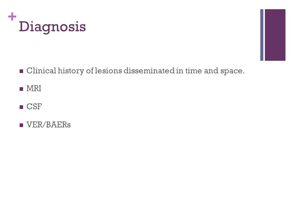 + Diagnosis Clinical history of lesions disseminated in time and space. MRI CSF VER/BAERs