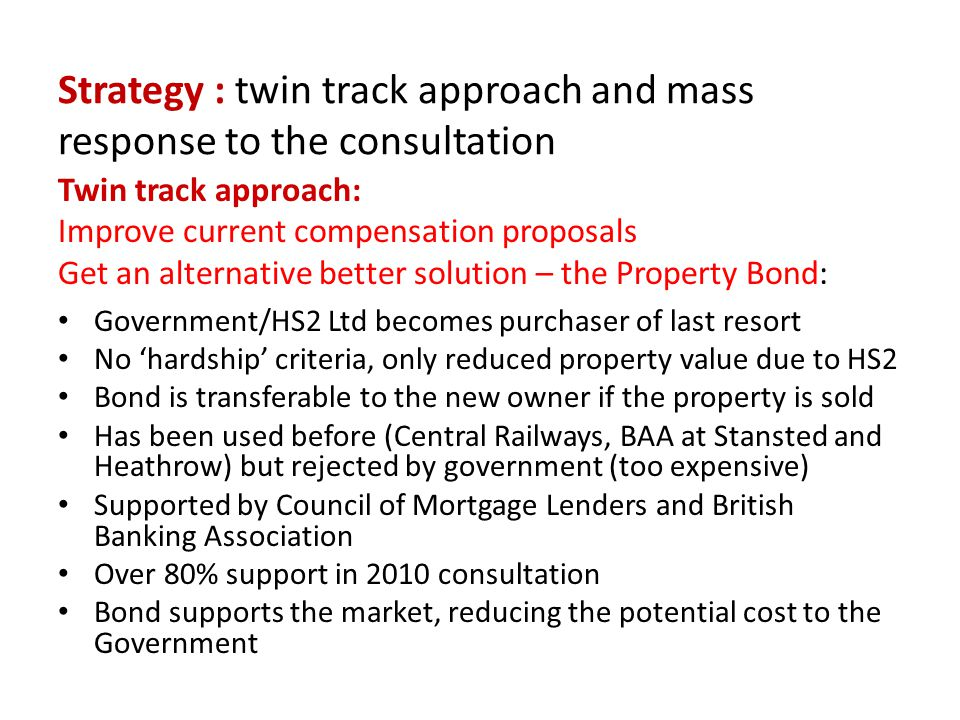 Strategy : twin track approach and mass response to the consultation Twin track approach: Improve current compensation proposals Get an alternative better solution – the Property Bond: Government/HS2 Ltd becomes purchaser of last resort No 'hardship' criteria, only reduced property value due to HS2 Bond is transferable to the new owner if the property is sold Has been used before (Central Railways, BAA at Stansted and Heathrow) but rejected by government (too expensive) Supported by Council of Mortgage Lenders and British Banking Association Over 80% support in 2010 consultation Bond supports the market, reducing the potential cost to the Government