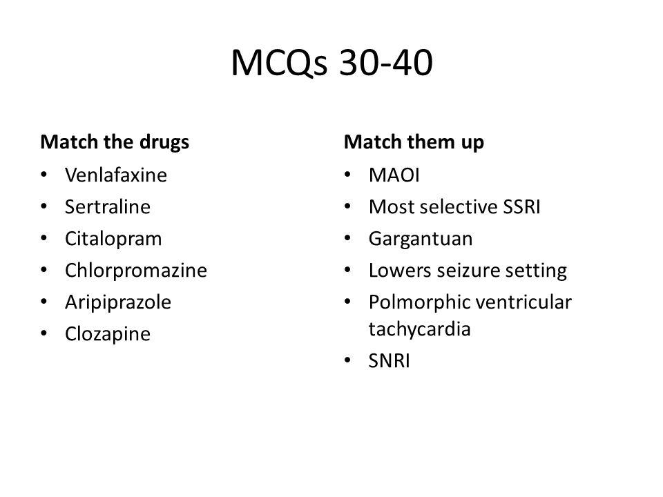 MCQs 30-40 Match the drugs Venlafaxine Sertraline Citalopram Chlorpromazine Aripiprazole Clozapine Match them up MAOI Most selective SSRI Gargantuan Lowers seizure setting Polmorphic ventricular tachycardia SNRI