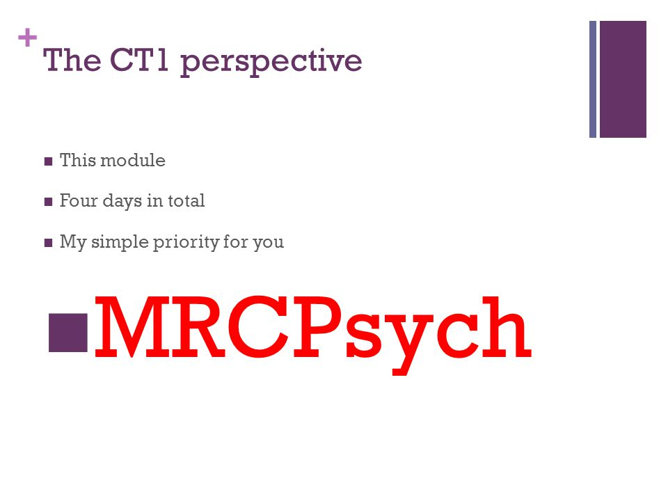 + The CT1 perspective This module Four days in total My simple priority for you MRCPsych
