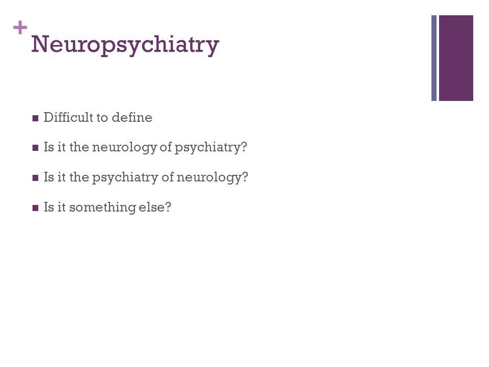 + Neuropsychiatry Difficult to define Is it the neurology of psychiatry.