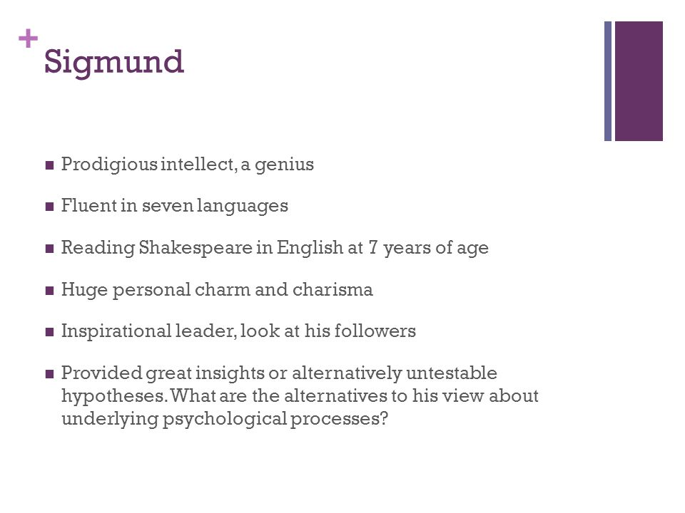 + Sigmund Prodigious intellect, a genius Fluent in seven languages Reading Shakespeare in English at 7 years of age Huge personal charm and charisma Inspirational leader, look at his followers Provided great insights or alternatively untestable hypotheses.