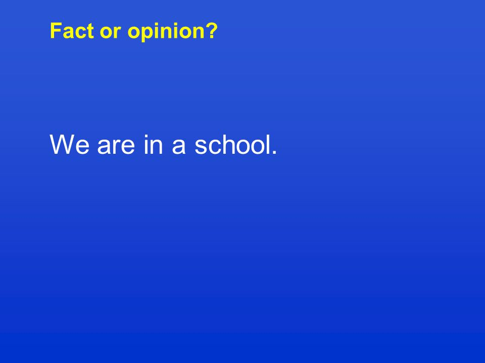 Fact or opinion? We are in a school.