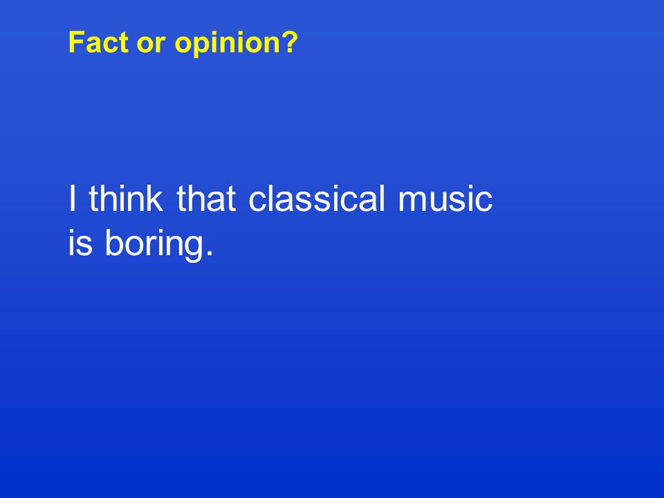 Fact or opinion? I think that classical music is boring.