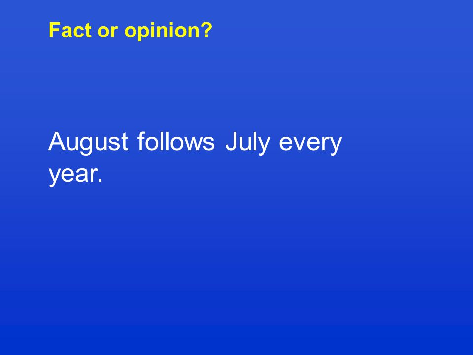 Fact or opinion? August follows July every year.