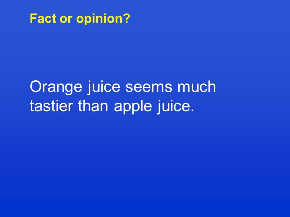 Fact or opinion Orange juice seems much tastier than apple juice.