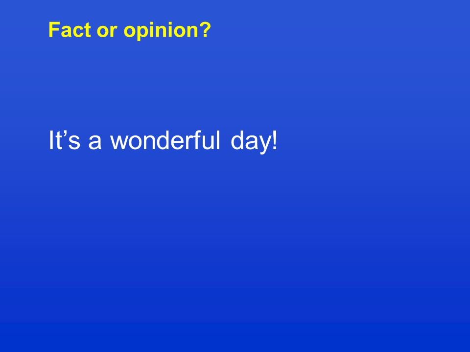 Fact or opinion? It's a wonderful day!