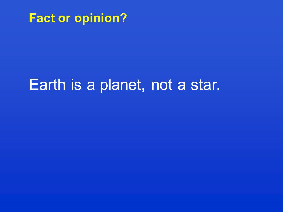 Fact or opinion? Earth is a planet, not a star.
