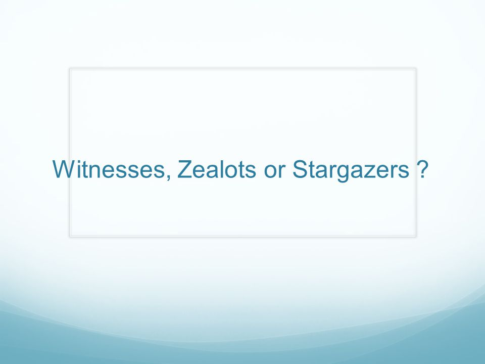 Witnesses, Zealots or Stargazers