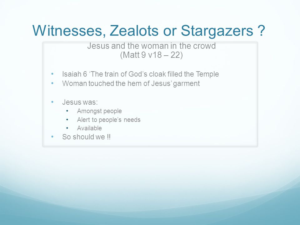 Witnesses, Zealots or Stargazers ? Jesus and the woman in the crowd (Matt 9 v18 – 22) Isaiah 6 'The train of God's cloak filled the Temple Woman touch