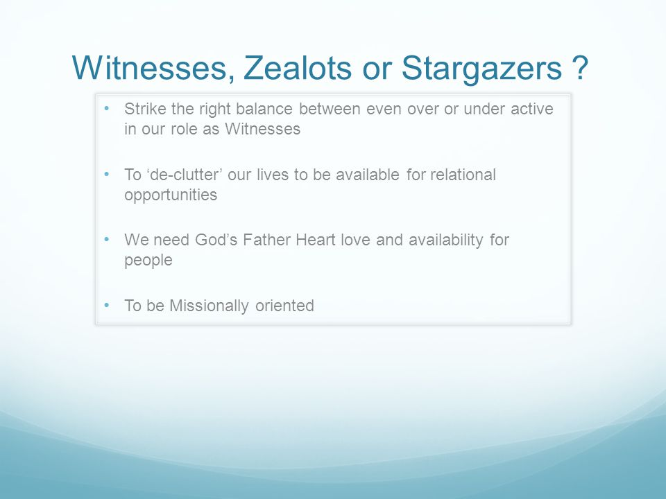 Witnesses, Zealots or Stargazers ? Strike the right balance between even over or under active in our role as Witnesses To 'de-clutter' our lives to be