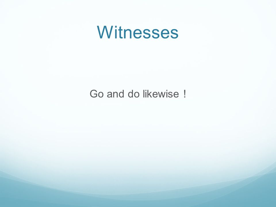 Witnesses Go and do likewise !