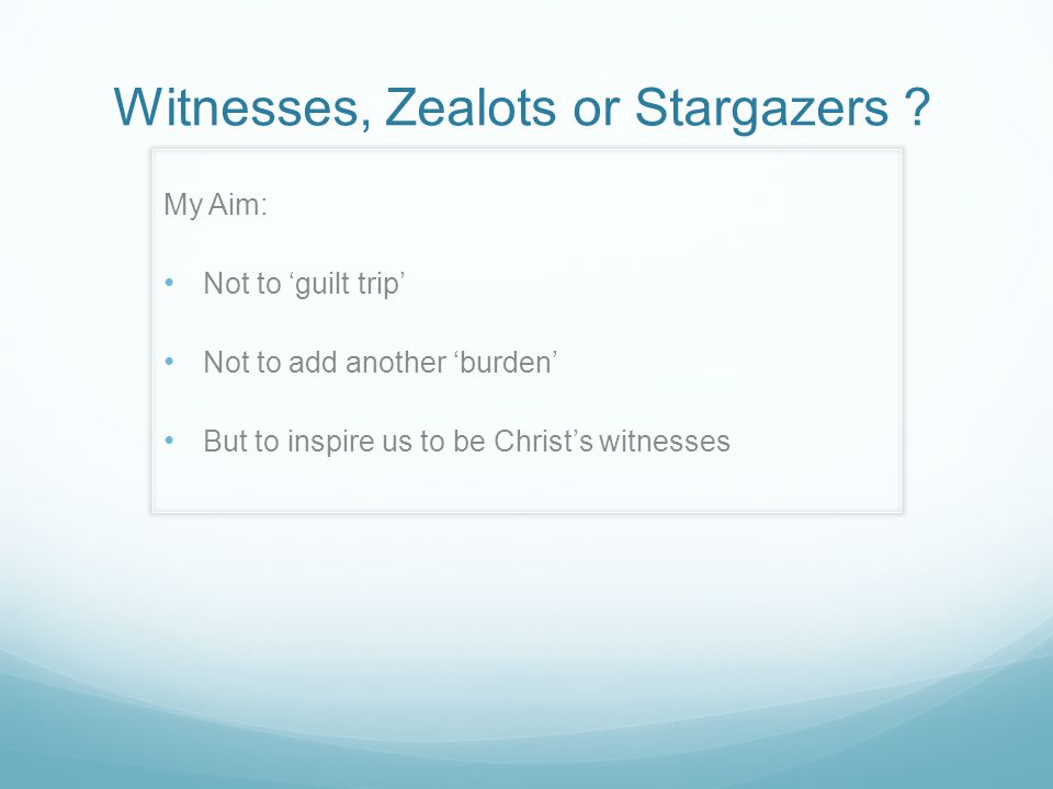 Witnesses, Zealots or Stargazers ? My Aim: Not to 'guilt trip' Not to add another 'burden' But to inspire us to be Christ's witnesses