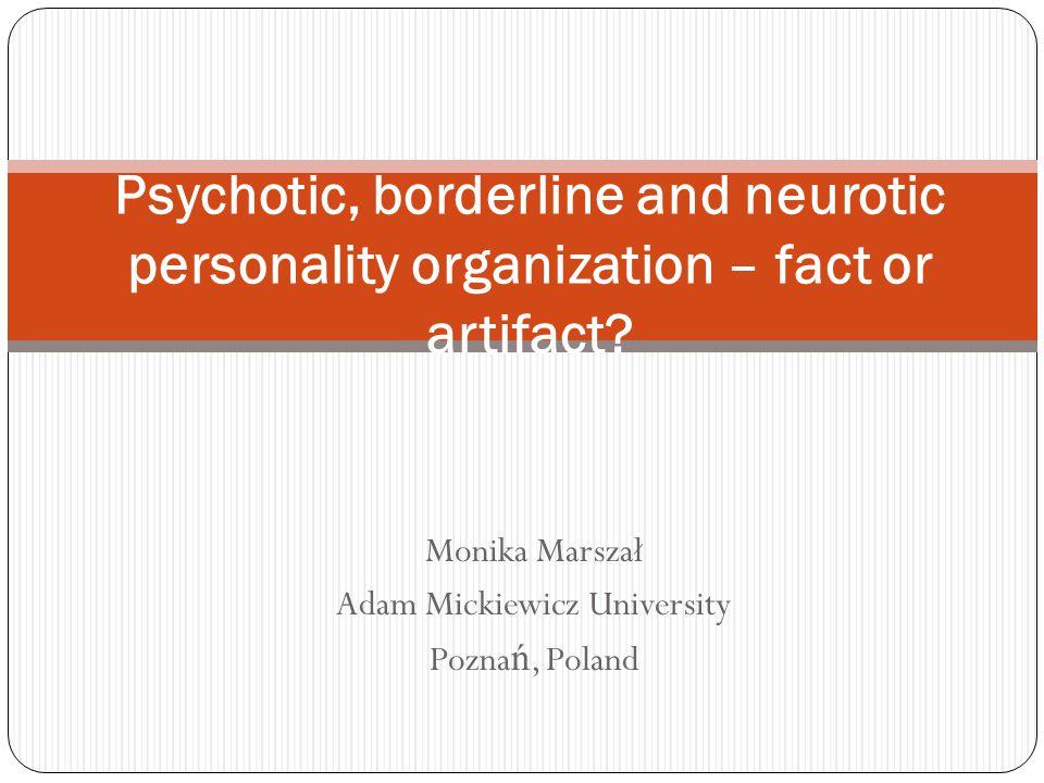 Monika Marszał Adam Mickiewicz University Pozna ń, Poland Psychotic, borderline and neurotic personality organization – fact or artifact?