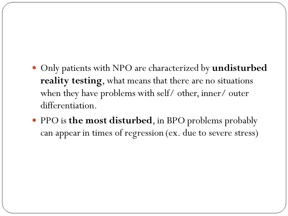 Only patients with NPO are characterized by undisturbed reality testing, what means that there are no situations when they have problems with self/ ot