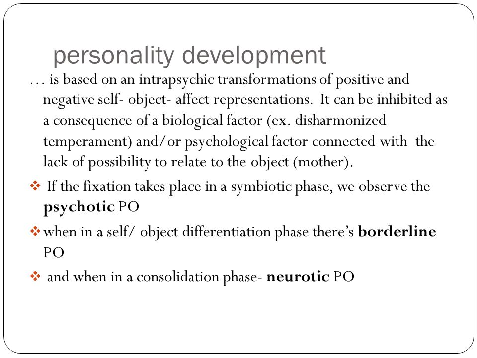 personality development … is based on an intrapsychic transformations of positive and negative self- object- affect representations. It can be inhibit